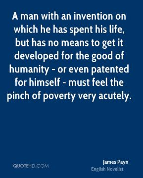 A man with an invention on which he has spent his life, but has no means to get it developed for the good of humanity - or even patented for himself - must feel the pinch of poverty very acutely.