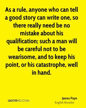 As a rule, anyone who can tell a good story can write one, so there really need be no mistake about his qualification; such a man will be careful not to be wearisome, and to keep his point, or his catastrophe, well in hand.