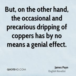 But, on the other hand, the occasional and precarious dripping of coppers has by no means a genial effect.