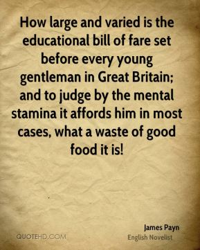 James Payn - How large and varied is the educational bill of fare set before every young gentleman in Great Britain; and to judge by the mental stamina it affords him in most cases, what a waste of good food it is!