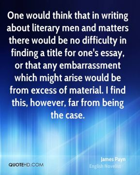 James Payn - One would think that in writing about literary men and matters there would be no difficulty in finding a title for one's essay, or that any embarrassment which might arise would be from excess of material. I find this, however, far from being the case.