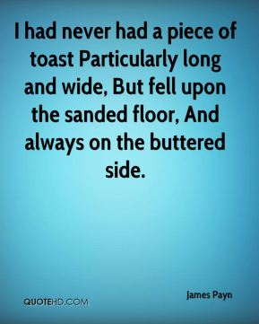 James Payn - I had never had a piece of toast Particularly long and wide, But fell upon the sanded floor, And always on the buttered side.