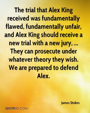 The trial that Alex King received was fundamentally flawed, fundamentally unfair, and Alex King should receive a new trial with a new jury, ... They can prosecute under whatever theory they wish. We are prepared to defend Alex.
