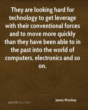 James Woolsey - They are looking hard for technology to get leverage with their conventional forces and to move more quickly than they have been able to in the past into the world of computers, electronics and so on.