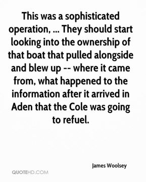 James Woolsey - This was a sophisticated operation, ... They should start looking into the ownership of that boat that pulled alongside and blew up -- where it came from, what happened to the information after it arrived in Aden that the Cole was going to refuel.