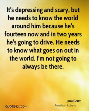 Jami Gertz - It's depressing and scary, but he needs to know the world around him because he's fourteen now and in two years he's going to drive. He needs to know what goes on out in the world. I'm not going to always be there.
