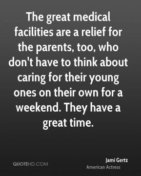 Jami Gertz - The great medical facilities are a relief for the parents, too, who don't have to think about caring for their young ones on their own for a weekend. They have a great time.