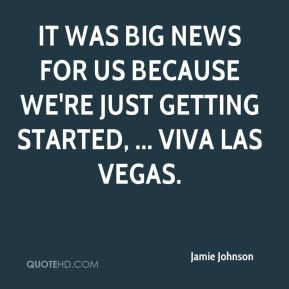 Jamie Johnson - It was big news for us because we're just getting started, ... Viva Las Vegas.