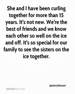 Jamie Johnson - She and I have been curling together for more than 15 years. It's not new. We're the best of friends and we know each other so well on the ice and off. It's so special for our family to see the sisters on the ice together.