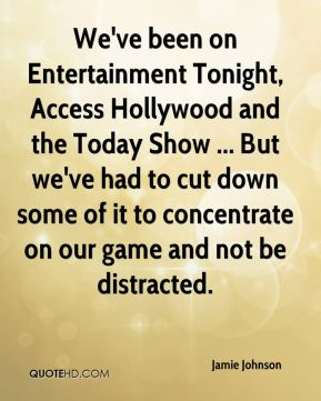 Jamie Johnson - We've been on Entertainment Tonight, Access Hollywood and the Today Show ... But we've had to cut down some of it to concentrate on our game and not be distracted.