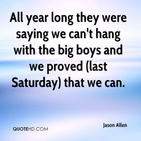 Jason Allen  - All year long they were saying we can't hang with the big boys and we proved (last Saturday) that we can.