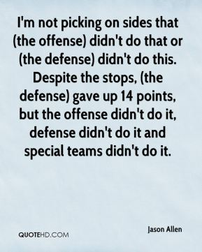 Jason Allen  - I'm not picking on sides that (the offense) didn't do that or (the defense) didn't do this. Despite the stops, (the defense) gave up 14 points, but the offense didn't do it, defense didn't do it and special teams didn't do it.