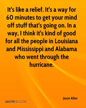 Jason Allen  - It's like a relief. It's a way for 60 minutes to get your mind off stuff that's going on. In a way, I think it's kind of good for all the people in Louisiana and Mississippi and Alabama who went through the hurricane.