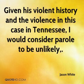 Given his violent history and the violence in this case in Tennessee, I would consider parole to be unlikely.