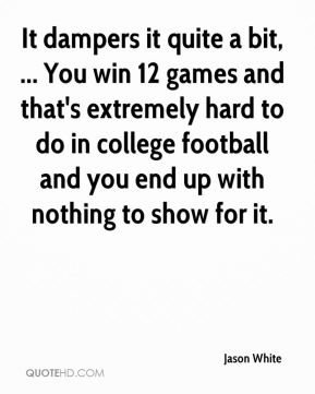 It dampers it quite a bit, ... You win 12 games and that's extremely hard to do in college football and you end up with nothing to show for it.
