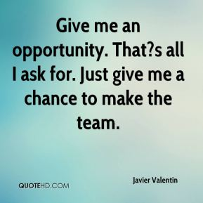 Javier Valentin  - Give me an opportunity. That?s all I ask for. Just give me a chance to make the team.