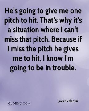 Javier Valentin  - He's going to give me one pitch to hit. That's why it's a situation where I can't miss that pitch. Because if I miss the pitch he gives me to hit, I know I'm going to be in trouble.