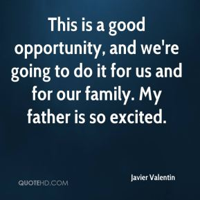 Javier Valentin  - This is a good opportunity, and we're going to do it for us and for our family. My father is so excited.