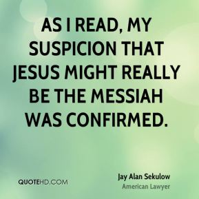 Jay Alan Sekulow - As I read, my suspicion that Jesus might really be the Messiah was confirmed.