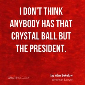 I don't think anybody has that crystal ball but the president.