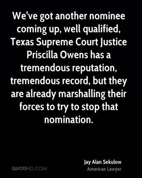 We've got another nominee coming up, well qualified, Texas Supreme Court Justice Priscilla Owens has a tremendous reputation, tremendous record, but they are already marshalling their forces to try to stop that nomination.