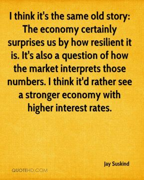Jay Suskind  - I think it's the same old story: The economy certainly surprises us by how resilient it is. It's also a question of how the market interprets those numbers. I think it'd rather see a stronger economy with higher interest rates.