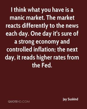 Jay Suskind  - I think what you have is a manic market. The market reacts differently to the news each day. One day it's sure of a strong economy and controlled inflation; the next day, it reads higher rates from the Fed.