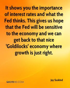 Jay Suskind  - It shows you the importance of interest rates and what the Fed thinks. This gives us hope that the Fed will be sensitive to the economy and we can get back to that nice 'Goldilocks' economy where growth is just right.