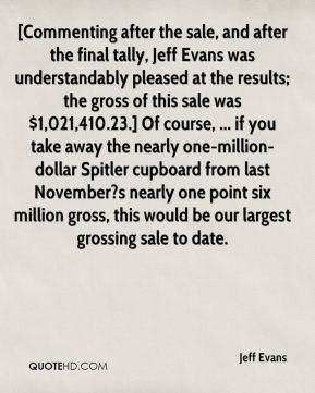 Jeff Evans  - [Commenting after the sale, and after the final tally, Jeff Evans was understandably pleased at the results; the gross of this sale was $1,021,410.23.] Of course, ... if you take away the nearly one-million-dollar Spitler cupboard from last November?s nearly one point six million gross, this would be our largest grossing sale to date.