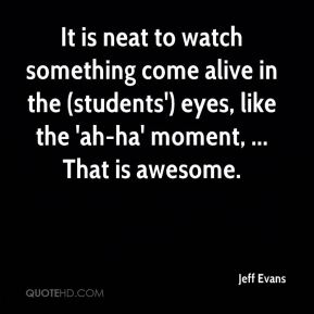 It is neat to watch something come alive in the (students') eyes, like the 'ah-ha' moment, ... That is awesome.