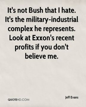 Jeff Evans  - It's not Bush that I hate. It's the military-industrial complex he represents. Look at Exxon's recent profits if you don't believe me.
