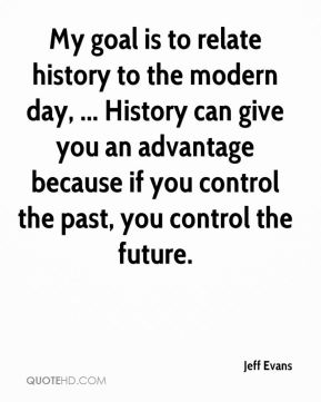 My goal is to relate history to the modern day, ... History can give you an advantage because if you control the past, you control the future.