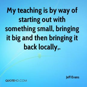 Jeff Evans  - My teaching is by way of starting out with something small, bringing it big and then bringing it back locally.