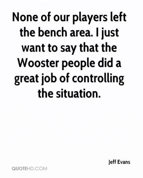 None of our players left the bench area. I just want to say that the Wooster people did a great job of controlling the situation.