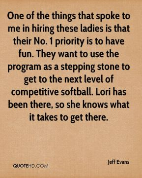 Jeff Evans  - One of the things that spoke to me in hiring these ladies is that their No. 1 priority is to have fun. They want to use the program as a stepping stone to get to the next level of competitive softball. Lori has been there, so she knows what it takes to get there.