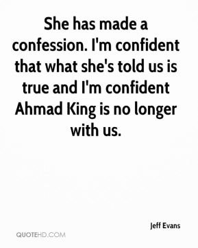 She has made a confession. I'm confident that what she's told us is true and I'm confident Ahmad King is no longer with us.