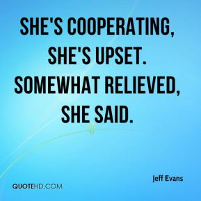 She's cooperating, she's upset. Somewhat relieved, she said.