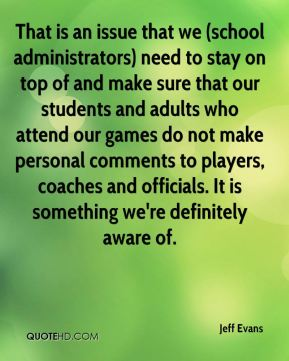 That is an issue that we (school administrators) need to stay on top of and make sure that our students and adults who attend our games do not make personal comments to players, coaches and officials. It is something we're definitely aware of.