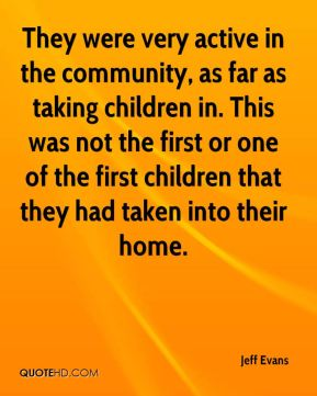 They were very active in the community, as far as taking children in. This was not the first or one of the first children that they had taken into their home.