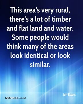 This area's very rural, there's a lot of timber and flat land and water. Some people would think many of the areas look identical or look similar.