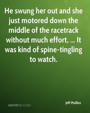 Jeff Mullins  - He swung her out and she just motored down the middle of the racetrack without much effort, ... It was kind of spine-tingling to watch.