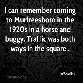 Jeff Mullins  - I can remember coming to Murfreesboro in the 1920s in a horse and buggy. Traffic was both ways in the square.