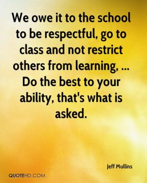 Jeff Mullins  - We owe it to the school to be respectful, go to class and not restrict others from learning, ... Do the best to your ability, that's what is asked.
