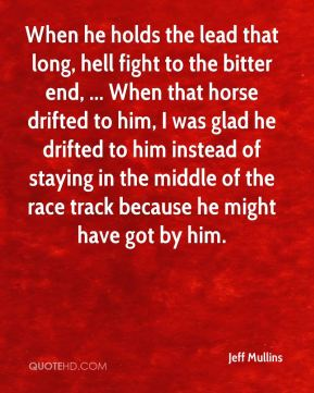 Jeff Mullins  - When he holds the lead that long, hell fight to the bitter end, ... When that horse drifted to him, I was glad he drifted to him instead of staying in the middle of the race track because he might have got by him.