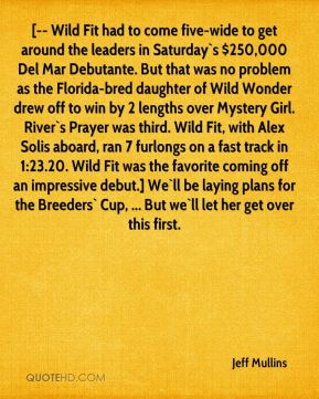 Jeff Mullins  - [-- Wild Fit had to come five-wide to get around the leaders in Saturday`s $250,000 Del Mar Debutante. But that was no problem as the Florida-bred daughter of Wild Wonder drew off to win by 2 lengths over Mystery Girl. River`s Prayer was third. Wild Fit, with Alex Solis aboard, ran 7 furlongs on a fast track in 1:23.20. Wild Fit was the favorite coming off an impressive debut.] We`ll be laying plans for the Breeders` Cup, ... But we`ll let her get over this first.