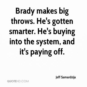 Jeff Samardzija  - Brady makes big throws. He's gotten smarter. He's buying into the system, and it's paying off.