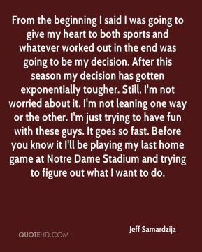 Jeff Samardzija  - From the beginning I said I was going to give my heart to both sports and whatever worked out in the end was going to be my decision. After this season my decision has gotten exponentially tougher. Still, I'm not worried about it. I'm not leaning one way or the other. I'm just trying to have fun with these guys. It goes so fast. Before you know it I'll be playing my last home game at Notre Dame Stadium and trying to figure out what I want to do.