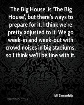 Jeff Samardzija  - 'The Big House' is 'The Big House', but there's ways to prepare for it. I think we're pretty adjusted to it. We go week-in and week-out with crowd noises in big stadiums, so I think we'll be fine with it.