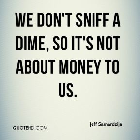 Jeff Samardzija  - We don't sniff a dime, so it's not about money to us.