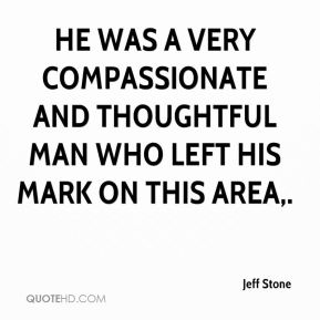 Jeff Stone  - He was a very compassionate and thoughtful man who left his mark on this area.